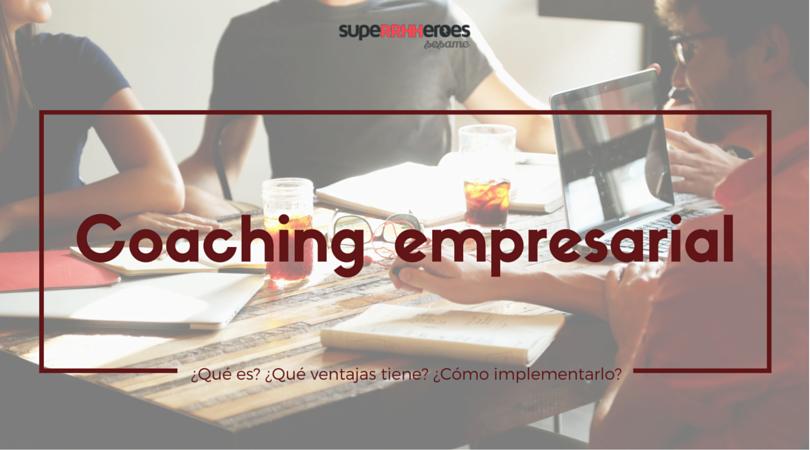 Qué es el coaching empresarial, qué ventajas tiene y cómo aplicarlo a la empresa.