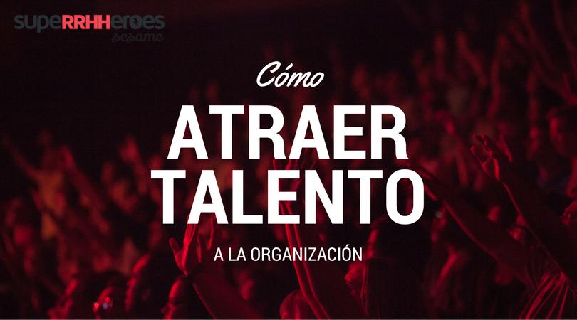 Atraer talento a la organización es imprescindible para el éxito y buen funcionamiento de la misma.