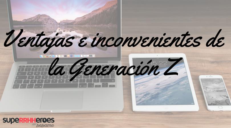 ¿Cuáles son las ventajas y los inconvenientes que puede proporcionar la Generación Z a la empresa?