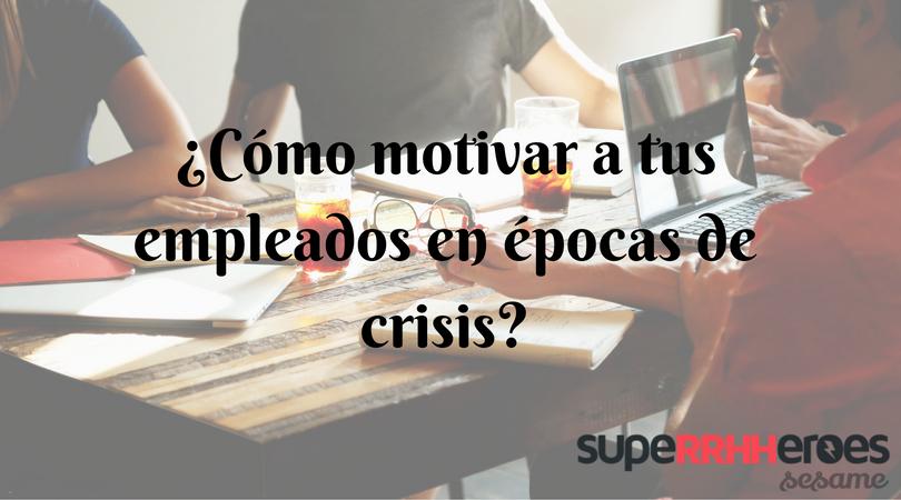 Motivar a tus empleados en épocas de crisis es importante para el éxito de la empresa.