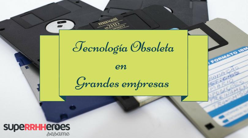 Tecnología obsoleta en grandes empresas