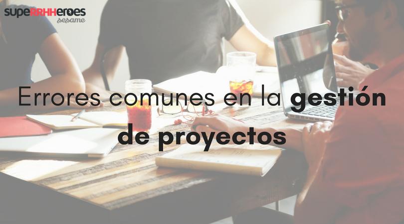 Errores comunes en la gestión de proyectos
