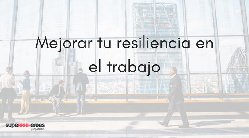 4 Consejos para mejorar tu resiliencia en el trabajo