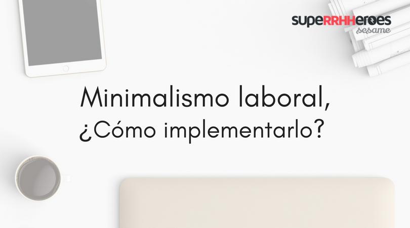 Minimalismo laboral, ¿cómo implementarlo?