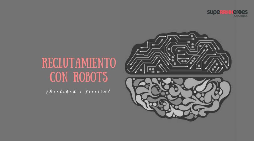 Reclutar con robots, ¿realidad o ficción?