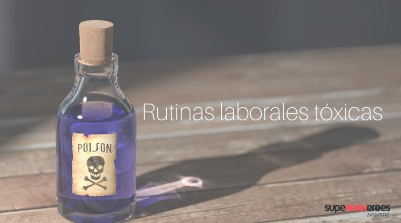 Rutinas laborales tóxicas, ¡adiós!