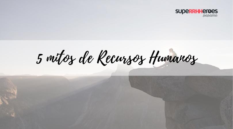 Desmitificamos los mitos de Recursos Humanos
